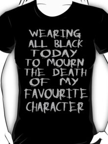 wearing black to mourn the death of my favourite character T-Shirt