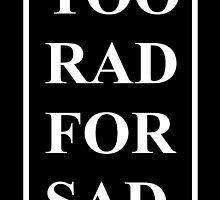 Too Rad For Sad. by Madison Rankin