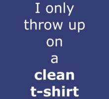 I only throw up on a clean t-shirt by onebaretree