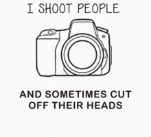 I SHOOT PEOPLE, AND SOMETIMES CUT OFF THEIR HEADS by awesomegift