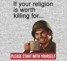 If your religion is worth killing for please start with yourself by howardhbaugh