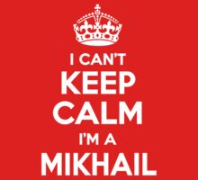 I can't keep calm, Im a MIKHAIL by icant