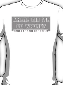 Where Did We Go Wrong?  T-Shirt