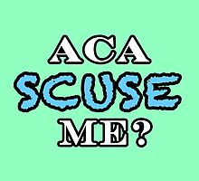 Aca Scuse Me? - Pitch Perfect Quote by NancyAnnDesign