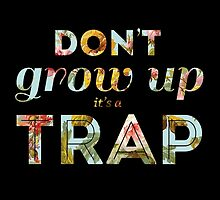 Don't grow up, it's a trap. by Isabella Brown