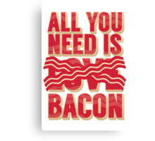 All you need is Bacon Canvas Print