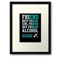 friend. Best friend. Boy friend. Girl friend. Alcohol. Only alcohol has no end. Framed Print
