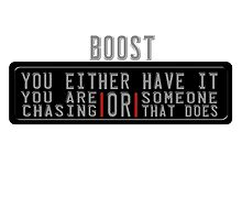 Boost...you either have it, or you are chasing someone that does by TswizzleEG