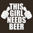 THIS GIRL NEEDS BEER SHIRT by red addiction