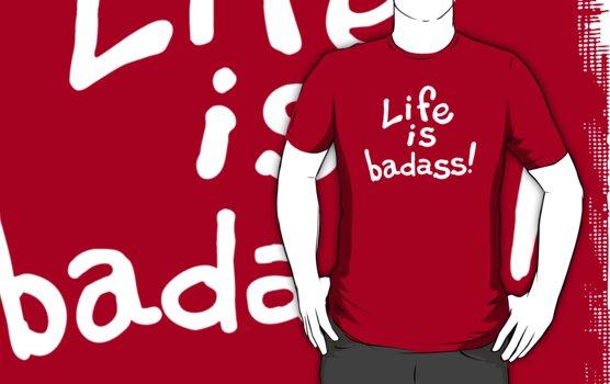 Life is badass. by jimiyo
