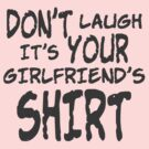 DON'T LAUGH IT'S YOUR GIRLFRIEND'S SHIRT by Ragcity