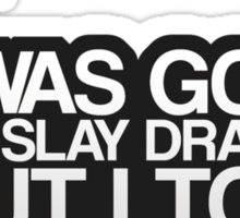 I was going to slay dragons... Sticker