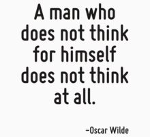 A man who does not think for himself does not think at all. by quote