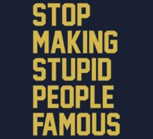 Stop Making Stupid People Famous by DesignFactoryD