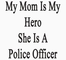 My Mom Is My Hero She Is A Police Officer  by supernova23