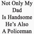 Not Only My Dad Is Handsome He Is Also A Policeman  by supernova23