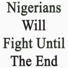 Nigerians Will Fight Until The End  by supernova23