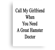 Call My Girlfriend When You Need A Great Hamster Doctor  Canvas Print