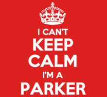 I can't keep calm, Im a PARKER by icant