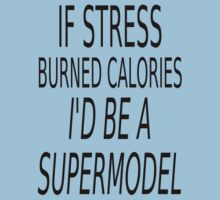 If Stress Burned Calories I'd Be A Supermodel by coolfuntees