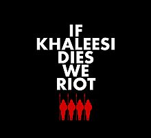 IF KHALEESI DIES WE RIOT.  by Clothos & Co.