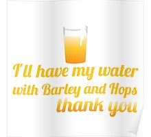 I'll have my water with barley and hops please (beer) Poster