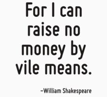 For I can raise no money by vile means. by Quotr