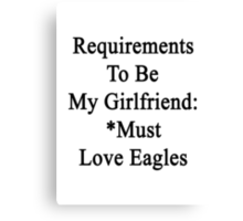 Requirements To Be My Girlfriend: *Must Love Eagles  Canvas Print