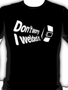 Don't worry I welded it! (5) T-Shirt