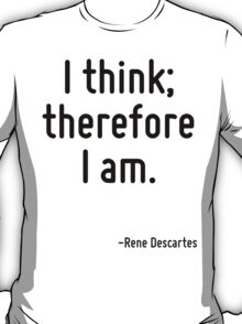 I think; therefore I am. T-Shirt