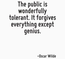 The public is wonderfully tolerant. It forgives everything except genius. by Quotr
