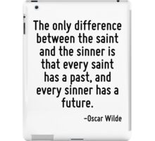 The only difference between the saint and the sinner is that every saint has a past, and every sinner has a future. iPad Case/Skin