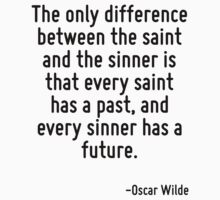The only difference between the saint and the sinner is that every saint has a past, and every sinner has a future. by Quotr