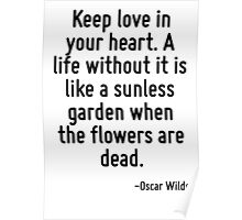 Keep love in your heart. A life without it is like a sunless garden when the flowers are dead. Poster