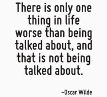 There is only one thing in life worse than being talked about, and that is not being talked about. by Quotr