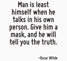 Man is least himself when he talks in his own person. Give him a mask, and he will tell you the truth. by Quotr