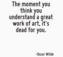 The moment you think you understand a great work of art, it's dead for you. by Quotr