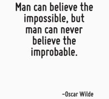 Man can believe the impossible, but man can never believe the improbable. by Quotr