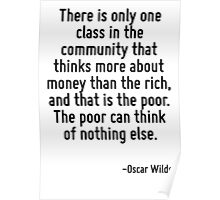 There is only one class in the community that thinks more about money than the rich, and that is the poor. The poor can think of nothing else. Poster