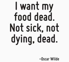 I want my food dead. Not sick, not dying, dead. by Quotr