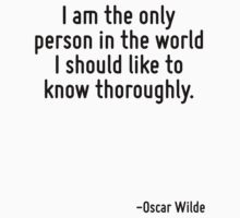 I am the only person in the world I should like to know thoroughly. by Quotr