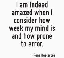 I am indeed amazed when I consider how weak my mind is and how prone to error. by Quotr