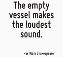 The empty vessel makes the loudest sound. by Quotr