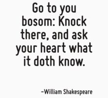 Go to you bosom: Knock there, and ask your heart what it doth know. by Quotr