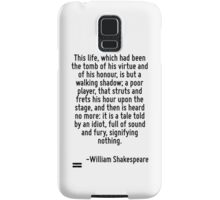 This life, which had been the tomb of his virtue and of his honour, is but a walking shadow; a poor player, that struts and frets his hour upon the stage, and then is heard no more: it is a tale told Samsung Galaxy Case/Skin