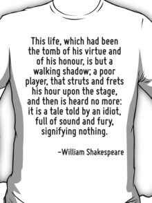 This life, which had been the tomb of his virtue and of his honour, is but a walking shadow; a poor player, that struts and frets his hour upon the stage, and then is heard no more: it is a tale told T-Shirt