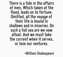 There is a tide in the affairs of men, Which taken at the flood, leads on to fortune. Omitted, all the voyage of their life is bound in shallows and in miseries. On such a full sea are we now afloat. T-Shirt