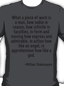 What a piece of work is a man, how noble in reason, how infinite in faculties, in form and moving how express and admirable, in action how like an angel, in apprehension how like a god. T-Shirt
