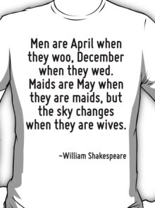 Men are April when they woo, December when they wed. Maids are May when they are maids, but the sky changes when they are wives. T-Shirt