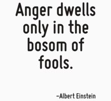 Anger dwells only in the bosom of fools. by Quotr